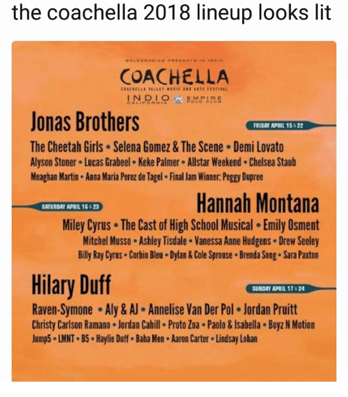 Anna, Chelsea, and Coachella: the coachella 2018 lineup looks lit  COACHELLA  Jonas Brothers  The Cheetah Girls Selena Gomez & The Scene Demi Lovato  Alyson Stoner Lucas Grabeel Keke Palmer Allstar Weekend. Chelsea Staub  Meaghan Martin Anna Maria Perez de Tagel Final Jam Winner Peggy Dupree  FRIDAY APRIL 15& 22  ATURDAY APRIL 15 $23  Hannah Montana  Miley Cyrus The Cast of High School Musical Emily Osment  Mitchel Musso Ashley Tisdale Vanessa Anne Hudgens Drew Seeley  Billy Ray Cyrus Corbin Bleu Dylan&Cole Sprouse Brenda Song Sara Paxton  Hilary Duff  Raven-Symone Aly&AJ Annelise Van Der Pol Jordan Pruitt  Christy Carlson Ramano Jordan Cahill Proto Zoa Paolo&Isabella Boyz N Motion  Jump5-LMNT-B5-Haylie Duff-Baha Men . Aaron Carter . Lindsay Lohan