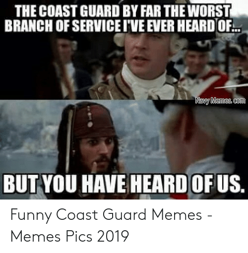 Funny Coast Guard: THE COAST GUARD BY FAR THE WORST  BRANCH OF SERVICE I'VE EVER HEARDOF..  Navy Memes com  BUT YOU HAVE HEARD OF US.