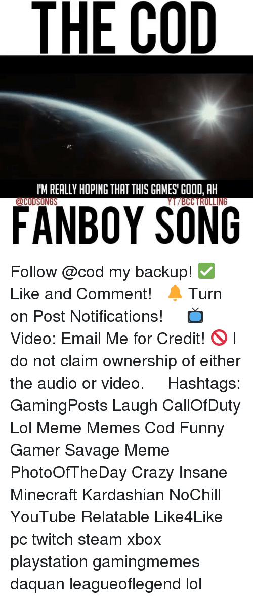 Crazy, Daquan, and Funny: THE COD  l'M REALLY HOPING THAT THIS GAMES' GOOD, AH  FANBOY SONG Follow @cod my backup! ✅ Like and Comment! ⠀ 🔔 Turn on Post Notifications! ⠀ ⠀ 📺 Video: Email Me for Credit! 🚫 I do not claim ownership of either the audio or video. ⠀ ️⃣ Hashtags: GamingPosts Laugh CallOfDuty Lol Meme Memes Cod Funny Gamer Savage Meme PhotoOfTheDay Crazy Insane Minecraft Kardashian NoChill YouTube Relatable Like4Like pc twitch steam xbox playstation gamingmemes daquan leagueoflegend lol