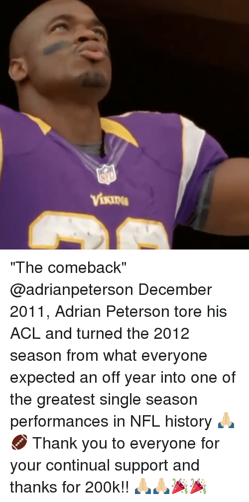 "Adrian Peterson, Memes, and Nfl: ""The comeback"" @adrianpeterson December 2011, Adrian Peterson tore his ACL and turned the 2012 season from what everyone expected an off year into one of the greatest single season performances in NFL history 🙏🏼🏈 Thank you to everyone for your continual support and thanks for 200k!! 🙏🏼🙏🏼🎉🎉"