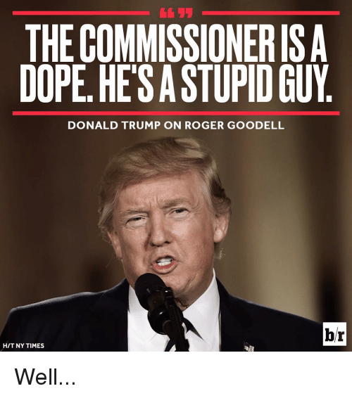 Donald Trump On: THE COMMISSIONERISA  DOPE HESASTUPID GUY  DONALD TRUMP ON ROGER GOODELL  br  HIT NY TIMES Well...
