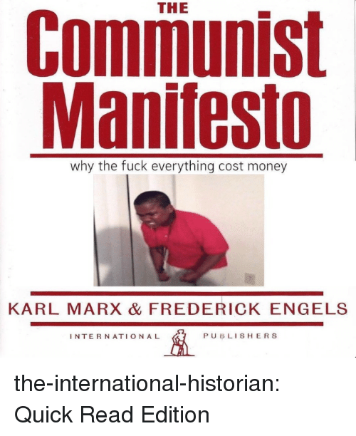 Money, Tumblr, and Blog: THE  Communist  Manifesto  why the fuck everything cost money  KARL MARX & FREDERICK ENGELS  INTERNATIONAL  PUBLISHERS the-international-historian:  Quick Read Edition