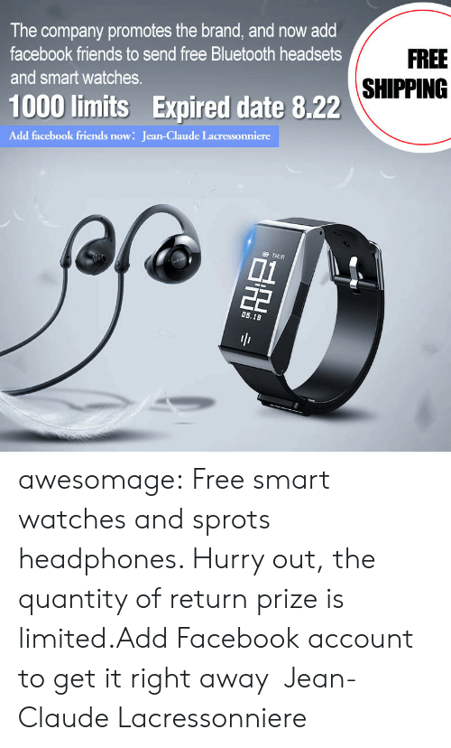 hurry: The company promotes the brand, and now add  FREE  facebook friends to send free Bluetooth headsets  SHIPPING  and smart watches.  1000 limits Expired date 8.22  Add facebook friends now: Jean-Claude Lacressonniere  D THUR  01  22  0s.18  BH awesomage:  Free smart watches and sprots headphones. Hurry out, the quantity of return prize is limited.Add Facebook account to get it right away:Jean-Claude Lacressonniere