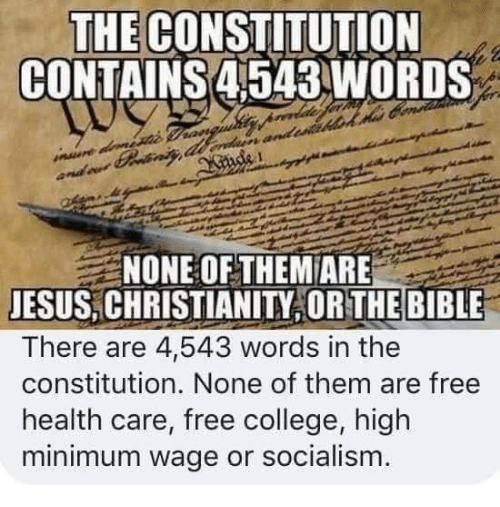 Constitution: THE CONSTITUTION  CONTAINS 4543WORDS  NONE OF THEM ARE  JESUS,CHRISTIANITY OR THE BIBLE  There are 44,543 words in the  constitution. None of them are free  health care, free college, high  minimum wage or socialism.