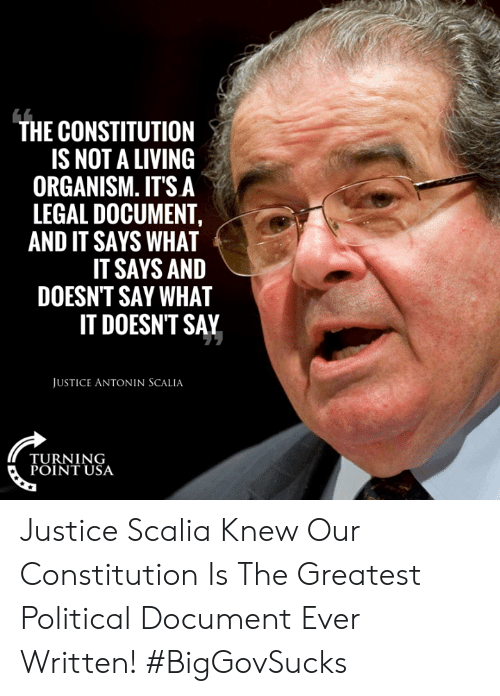 Constitution: THE CONSTITUTION  IS NOT A LIVING  ORGANISM. IT'S A  LEGAL DOCUMENT,  AND IT SAYS WHAT  IT SAYS AND  DOESN'T SAY WHAT  IT DOESNT SAY  JUSTICE ANTONIN SCALIA  TURNING  POINT USA Justice Scalia Knew Our Constitution Is The Greatest Political Document Ever Written! #BigGovSucks
