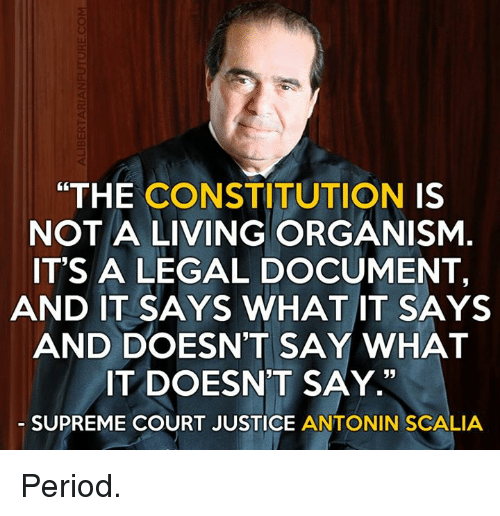 """Antonin Scalia: """"THE CONSTITUTION  IS  NOT A LIVING ORGANISM  IT'S A LEGAL DOCUMENT,  AND IT SAYS WHAT IT SAYS  AND DOESN'T SAY WHAT  IT DOESN'T SAY  35  SUPREME COURT JUSTICE  ANTONIN SCALIA Period."""