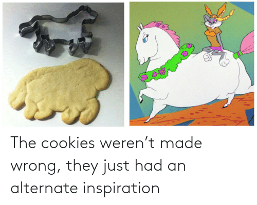 wrong: The cookies weren't made wrong, they just had an alternate inspiration