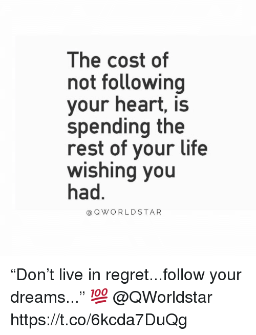 "Life, Regret, and Heart: The cost of  not following  your heart, is  spending the  rest of vour life  wishing you  had  aQWORLD STAR ""Don't live in regret...follow your dreams..."" 💯 @QWorldstar https://t.co/6kcda7DuQg"