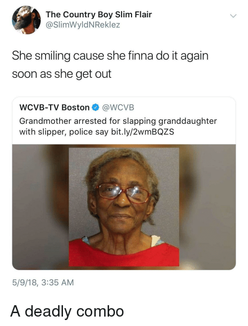 Country boy: The Country Boy Slim Flair  @SlimWyldNReklez  She smiling cause she finna do it again  soon as she get out  WCVB-TV Boston @WCVB  Grandmother arrested for slapping granddaughter  with slipper, police say bit.ly/2wmBQZS  5/9/18, 3:35 AM <p>A deadly combo</p>