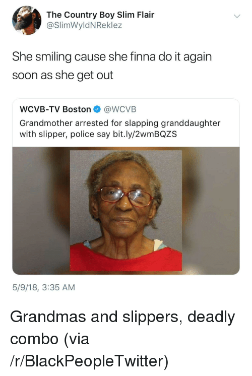 Country boy: The Country Boy Slim Flair  @SlimWyldNReklez  She smiling cause she finna do it again  soon as she get out  WCVB-TV Boston @WCVB  Grandmother arrested for slapping granddaughter  with slipper, police say bit.ly/2wmBQZS  5/9/18, 3:35 AM <p>Grandmas and slippers, deadly combo (via /r/BlackPeopleTwitter)</p>