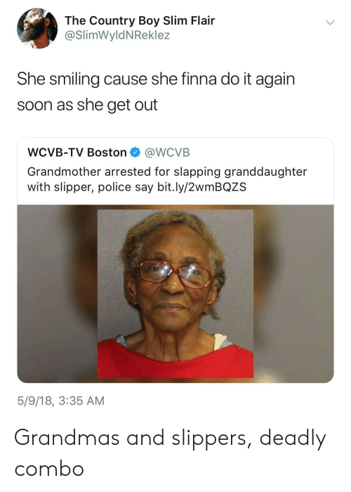 Country boy: The Country Boy Slim Flair  @SlimWyldNReklez  She smiling cause she finna do it again  soon as she get out  WCVB-TV Boston @WCVB  Grandmother arrested for slapping granddaughter  with slipper, police say bit.ly/2wmBQZS  5/9/18, 3:35 AM Grandmas and slippers, deadly combo