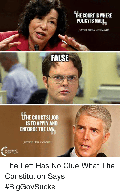 Neil Gorsuch: THE COURT IS WHERE  POLICY IS MAD  JUSTICE SONIA SOTOMAYOR  FALSE  LTHE COURTSI JOB  IS TO APPLY AND  ENFORCE THE LAW  JUSTICE NEIL GORSUCH The Left Has No Clue What The Constitution Says #BigGovSucks