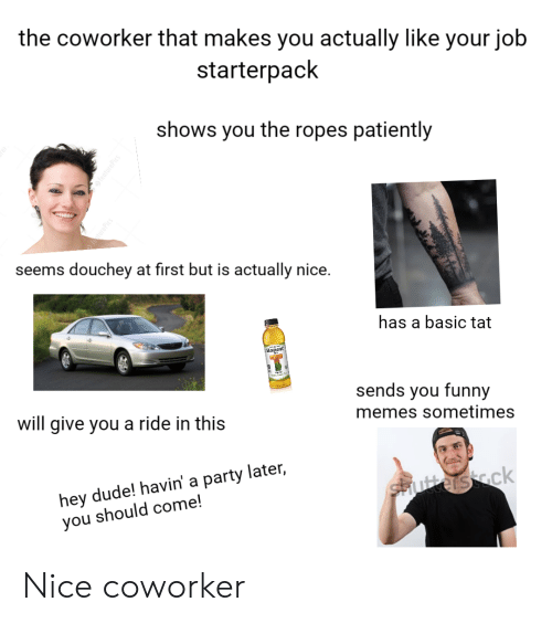 Dude, Funny, and Memes: the coworker that makes you actually like your job  starterpack  shows you the ropes patiently  featurePics  seems  douchey at first but is actually nice.  has a basic tat  Honest  sends you funny  will give you a ride in this  memes sometimes  hey dude! havin' a party later,  you should come!  sutters ck  fecturePics Nice coworker