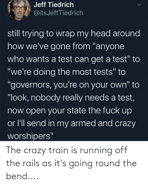 Train: The crazy train is running off the rails as it's going round the bend....