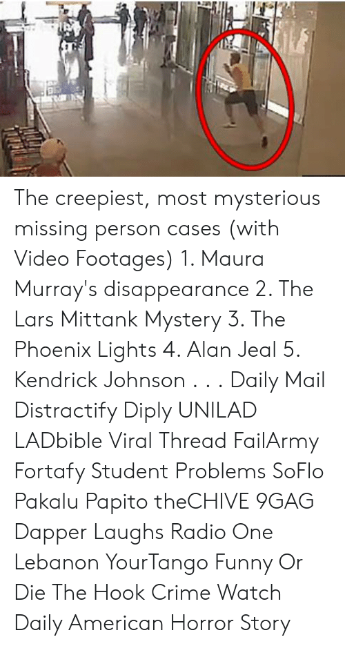 Soflo: The creepiest, most mysterious missing person cases (with Video Footages)  1. Maura Murray's disappearance  2. The Lars Mittank Mystery 3. The Phoenix Lights 4. Alan Jeal 5. Kendrick Johnson . . . Daily Mail Distractify Diply UNILAD LADbible Viral Thread FailArmy Fortafy Student Problems SoFlo Pakalu Papito theCHIVE 9GAG Dapper Laughs Radio One Lebanon YourTango Funny Or Die The Hook Crime Watch Daily American Horror Story