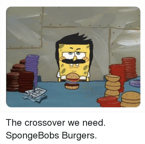 Crossover,  Need, and Burgers: The crossover we need. SpongeBobs Burgers.