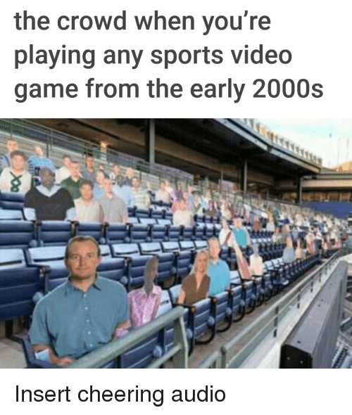 Sports, Game, and Video: the crowd when you r  playing any sports video  game from the early 2000s Insert cheering audio