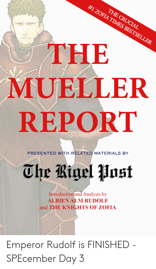 Mueller: THE CRUCIAL  #1 ZOFIA TIMES BESTSELLER  THE  MUELLER  REPORT  PRESENTED WITH RELATED MATERIALS BY  The Bigel Post  Introduction and Analysis by  ALBIEN ALM RUDOLF  and THE KNIGHTS OF ZOFIA Emperor Rudolf is FINISHED - SPEcember Day 3