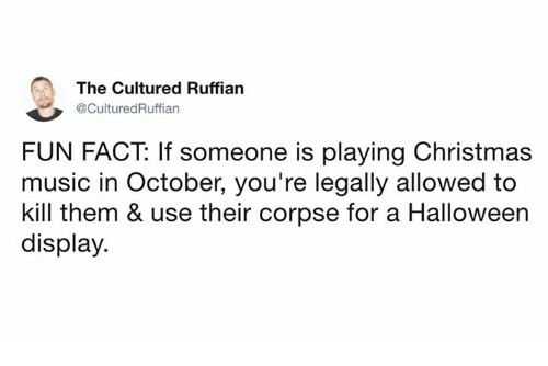 Christmas, Dank, and Halloween: The Cultured Ruffian  @CulturedRuffian  FUN FACT: If someone is playing Christmas  music in October, you're legally allowed to  kill them & use their corpse for a Halloween  display