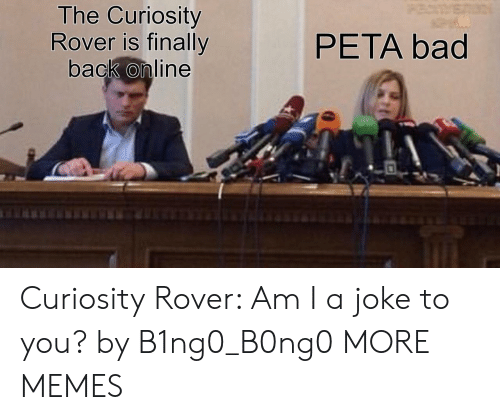 Bad, Dank, and Memes: The Curiosity  Rover is finally  back online  PETA bad Curiosity Rover: Am I a joke to you? by B1ng0_B0ng0 MORE MEMES