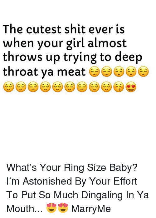 Deep Throat, Shit, and Girl: The cutest shit ever is  when your girl almost  throws up trying to deep  throat ya meat What's Your Ring Size Baby? I'm Astonished By Your Effort To Put So Much Dingaling In Ya Mouth... 😍😍 MarryMe