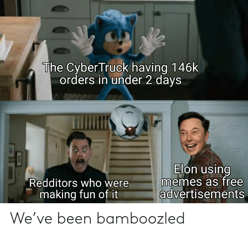 2 Days: The Cyber Truck having 146k  orders in under 2 days  Elon using  memes as free  advertisements  Redditors who were  making fun of it We've been bamboozled