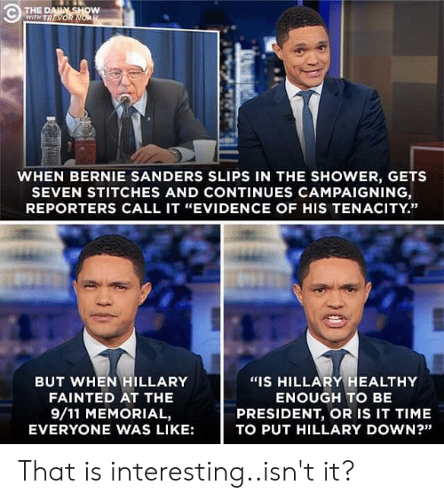 """9/11, Bernie Sanders, and Politics: THE D  WITH TREVORN  WHEN BERNIE SANDERS SLIPS IN THE SHOWER, GETS  SEVEN STITCHES AND CONTINUES CAMPAIGNING  REPORTERS CALL IT """"EVIDENCE OF HIS TENACITY.""""  BUT WHEN HILLARY  FAINTED AT THE  9/11 MEMORIAL,  EVERYONE WAS LIKE:  """"IS HILLARY HEALTHY  ENOUGH TO BE  PRESIDENT, OR IS IT TIME  TO PUT HILLARY DOWN?"""" That is interesting..isn't it?"""