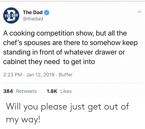 Dad, All The, and My Way: The Dad  THE DAD  @thedad  A cooking competition show, but all the  chef's spouses are there to somehow keep  standing in front of whatever drawer or  cabinet they need to get into  2:23 PM Jan 12, 2019 Buffer  384 Retweets  1.8K Likes Will you please just get out of my way!