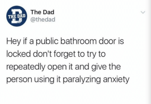Dad, Anxiety, and Open: The Dad  THE DAD  @thedad  Hey if a public bathroom door is  locked don't forget to try to  repeatedly open it and give the  person using it paralyzing anxiety