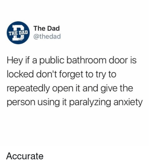 Dad, Dank, and Anxiety: The Dad  @thedad  THE DAD  Hey if a public bathroom door is  locked don't forget to try to  repeatedly open it and give the  person using it paralyzing anxiety Accurate