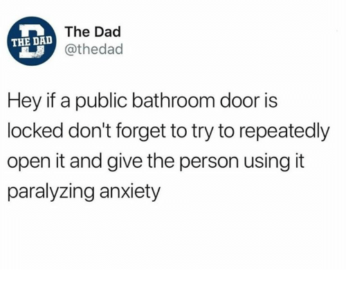 Dad, Dank, and Anxiety: The Dad  @thedad  THE DAD  Hey if a public bathroom door is  locked don't forget to try to repeatedly  open it and give the person using it  paralyzing anxiety