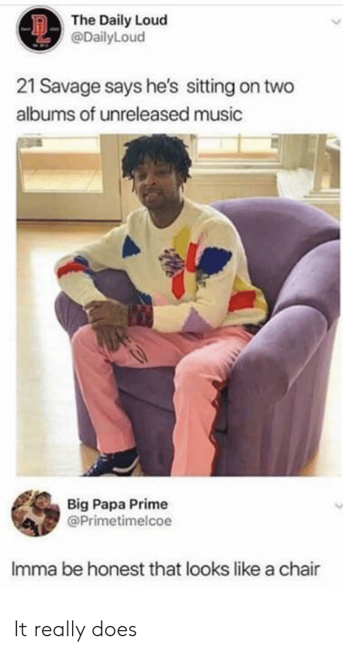 21 Savage: The Daily Loud  @DailyLoud  21 Savage says he's sitting on two  albums of unreleased music  Big Papa Prime  @Primetimelcoe  Imma be honest that looks like a chair It really does