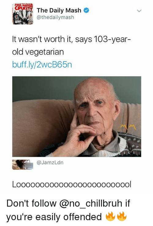 Vegetarian, Dank Memes, and Old: The Daily Mash  @thedailymash  It wasn't worth it, says 103-year-  old vegetarian  buff.ly/2wcB65n  @JamzLdn  ol Don't follow @no_chillbruh if you're easily offended 🔥🔥