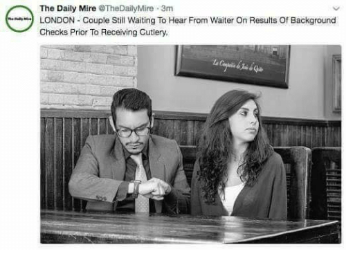 Memes, London, and Waiting...: The Daily Mire TheDailyMire 3m  LONDON Couple Still Waiting To Hear From Waiter On Results Of Background  Checks Prior To Receiving Cutlery