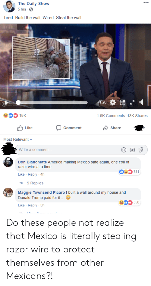 America, Donald Trump, and My House: The Daily Show  5 hrs G  Tired: Build the wall. Wired: Steal the wall.  26  1.5K Comments 13K Shares  u Like  Comment  Share  Most Relevant  Write a comment...  Don Blanchette America making Mexico safe again, one coil of  razor wire at a time.  0731  Like Reply 4h  9 Replies  Maggie Townsend Picaro l built a wall around my house and  Donald Trump paid for it  405550  Like Reply-5h Do these people not realize that Mexico is literally stealing razor wire to protect themselves from other Mexicans?!