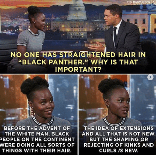 "Black Panther: THE DAILY SHOW !  NO ONE HAS STRAIGHTENED HAIR IN  ""BLACK PANTHER."" WHY IS THAT  IMPORTANT?  35  BEFORE THE ADVENT OF  THE WHITE MAN, BLACK  THE IDEA OF EXTENSIONS  AND ALL THAT IS NOT NEW.  BUT THE SHAMING OR  PEOPLE ON THE CONTINENT  WERE DOING ALL SORTS OFREJECTING OF KINKS AND  THINGS WITH THEIR HAIR.  CURLS IS NEW."