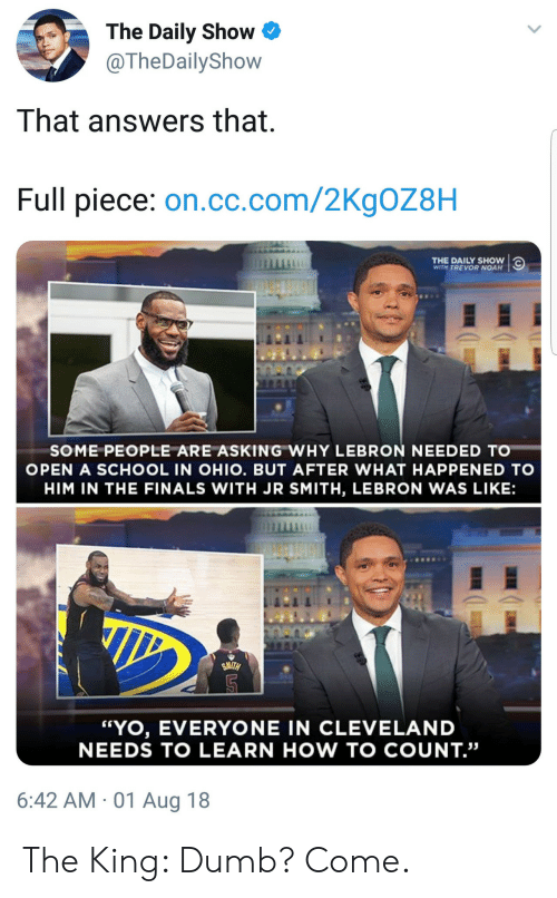 "Dumb, Finals, and J.R. Smith: The Daily Show  @TheDailyShow  That answers that  Full piece: on.cc.com/2KgOZ8H  THE DAILY SHOW  WITH TREVOR NOAH  SOME PEOPLE ARE ASKING WHY LEBRON NEEDED TO  OPEN A SCHOOL IN OHIO. BUT AFTER WHAT HAPPENED TO  HIM IN THE FINALS WITH JR SMITH, LEBRON WAS LIKE:  ""YO, EVERYONE IN CLEVELAND  NEEDS TO LEARN HOW TO COUNT.""  6:42 AM 01 Aug 18 The King: Dumb? Come."