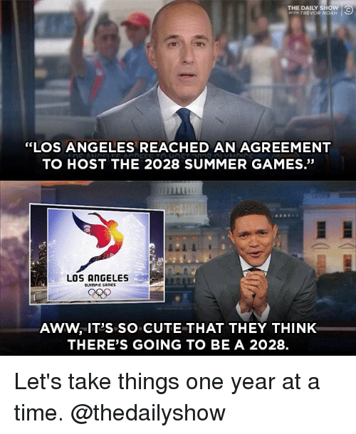 "Awwing: THE DAILY SHOW  WITH TREVOR NOAH  ""LOS ANGELES REACHED AN AGREEMENT  TO HOST THE 2028 SUMMER GAMES.""  畢  LOS ANGELES  OLYmPIC CAmES  AWW, IT'S SO CUTE THAT THEY THINK  THERE'S GOING TO BE A 2028. Let's take things one year at a time. @thedailyshow"