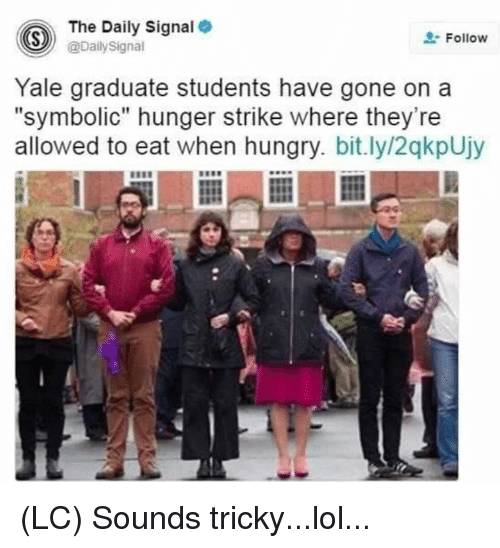 "Hungry, Lol, and Memes: The Daily Signal  @DailySigna  Follow  Yale graduate students have gone on a  ""symbolic"" hunger strike where they're  allowed to eat when hungry. bit.ly/2qkpUjy (LC) Sounds tricky...lol..."
