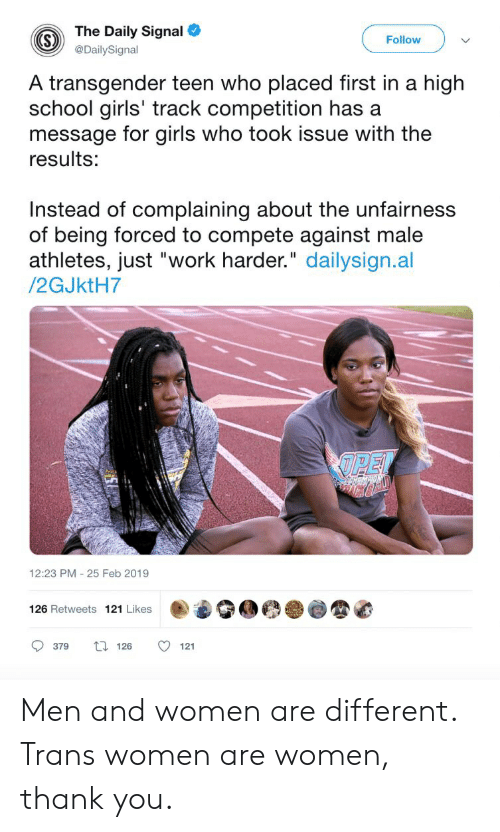 "Girls, School, and Transgender: The Daily Signal  Follow  @DailySignal  A transgender teen who placed first in a high  school girls' track competition has a  message for girls who took issue with the  results:  Instead of complaining about the unfairness  of being forced to compete against male  athletes, just ""work harder."" dailysign.al  /2GJktH7  OPEL  12:23 PM 25 Feb 2019  126 Retweets 121 Likes  379  t126  121 Men and women are different. Trans women are women, thank you."