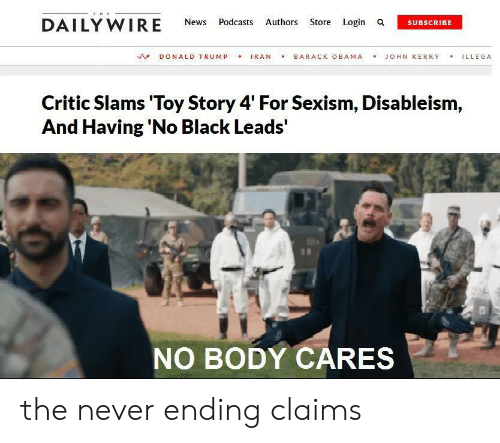 Podcasts: THE  DAILY WIRE  Authors Store Login a  News  Podcasts  SUBSCRIBE  IRAN  BARACK OBAMA  DONALD TRUMP  JOHN KERRY  ILLEGA  Critic Slams 'Toy Story 4' For Sexism, Disableism,  And Having 'No Black Leads'  NO BODY CARES the never ending claims