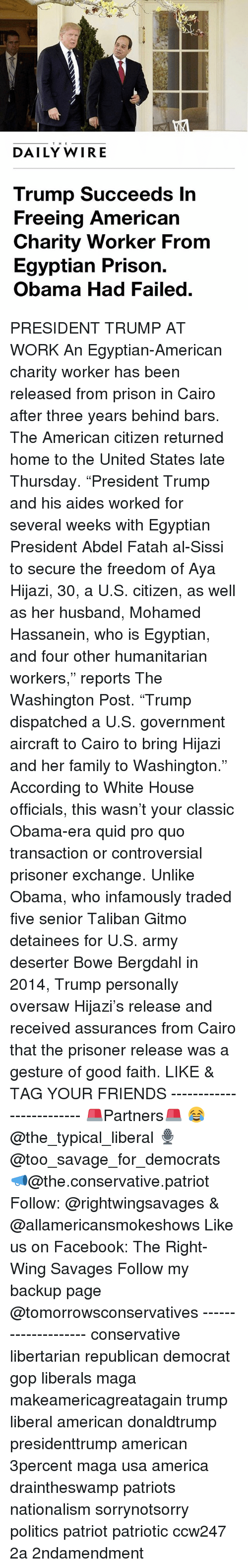 "Talibanned: THE  DAILY WIRE  Trump Succeeds In  Freeing American  Charity Worker From  Egyptian Prison.  Obama Had Failed PRESIDENT TRUMP AT WORK An Egyptian-American charity worker has been released from prison in Cairo after three years behind bars. The American citizen returned home to the United States late Thursday. ""President Trump and his aides worked for several weeks with Egyptian President Abdel Fatah al-Sissi to secure the freedom of Aya Hijazi, 30, a U.S. citizen, as well as her husband, Mohamed Hassanein, who is Egyptian, and four other humanitarian workers,"" reports The Washington Post. ""Trump dispatched a U.S. government aircraft to Cairo to bring Hijazi and her family to Washington."" According to White House officials, this wasn't your classic Obama-era quid pro quo transaction or controversial prisoner exchange. Unlike Obama, who infamously traded five senior Taliban Gitmo detainees for U.S. army deserter Bowe Bergdahl in 2014, Trump personally oversaw Hijazi's release and received assurances from Cairo that the prisoner release was a gesture of good faith. LIKE & TAG YOUR FRIENDS ------------------------- 🚨Partners🚨 😂@the_typical_liberal 🎙@too_savage_for_democrats 📣@the.conservative.patriot Follow: @rightwingsavages & @allamericansmokeshows Like us on Facebook: The Right-Wing Savages Follow my backup page @tomorrowsconservatives -------------------- conservative libertarian republican democrat gop liberals maga makeamericagreatagain trump liberal american donaldtrump presidenttrump american 3percent maga usa america draintheswamp patriots nationalism sorrynotsorry politics patriot patriotic ccw247 2a 2ndamendment"