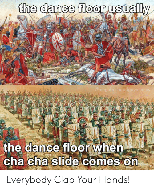 clap: the dance floor usually  @neighborhoodguymemes  the dance floor when  cha cha slide comes on Everybody Clap Your Hands!
