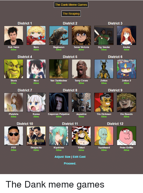 Alive, Dank, and Meme: The Dank Meme Games  The Reaping  District 1  District 2  District 3  Rob Swire  Alive  Bugbuzun  Seras Victoria  Big Smoke  Alive  Asuka  Alive  District 4  District 5  District 6  Shrek  Nico  Van Darkholme  Terry Crews  Zetton 2  Alive  District 7  District 8  District 9  Platelets  Alive  Kanna  Emperoer Palpatine  Alive  Jaysuline  Tito Dickman  Alive  Dio Brando  Alive  District 10  District 11  District 12  PSY  Despacito  Kiyohime  Yukari  Alive  Squidward  Alive  Peter Griffin  Adjust Size | Edit Cast  Proceed The Dank meme games