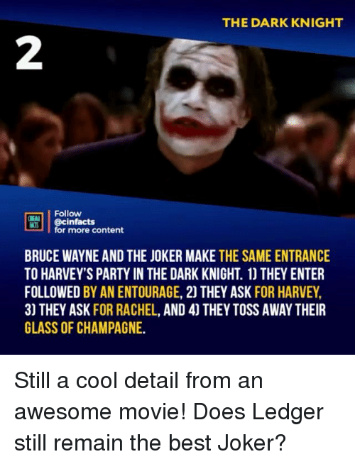 Joker, Memes, and Party: THE DARK KNIGHT  2  Follow  RT.| | @cinfacts  lfor more content  BRUCE WAYNE AND THE JOKER MAKE THE SAME ENTRANCE  TO HARVEY'S PARTY IN THE DARK KNIGHT. 1) THEY ENTER  FOLLOWED BY AN ENTOURAGE, 2) THEY ASK FOR HARVEY,  3) THEY ASK FOR RACHEL, AND 4] THEY TOSS AWAY THEIR  GLASS OF CHAMPAGNE. Still a cool detail from an awesome movie! Does Ledger still remain the best Joker?