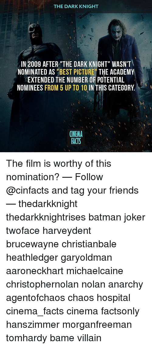 """Batman, Facts, and Friends: THE DARK KNIGHT  IN 2009 AFTER""""THE DARK KNIGHT"""" WASN'T  NOMINATED AS """"BEST PICTURE"""" THE ACADEMY  EXTENDED THE NUMBER OF POTENTIAL  NOMINEES FROM 5 UP TO 10 IN THIS CATEGORY.  ONEMA  FACTS The film is worthy of this nomination? — Follow @cinfacts and tag your friends — thedarkknight thedarkknightrises batman joker twoface harveydent brucewayne christianbale heathledger garyoldman aaroneckhart michaelcaine christophernolan nolan anarchy agentofchaos chaos hospital cinema_facts cinema factsonly hanszimmer morganfreeman tomhardy bame villain"""