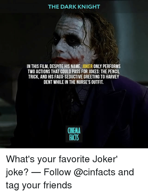 Facts, Friends, and Harvey Dent: THE DARK KNIGHT  IN THIS FILM, DESPITE HIS NAME, JOKER ONLY PERFORMS  TWO ACTIONS THAT COULD PASS FOR JOKES: THE PENCIL  TRICK, AND HIS FAUX-SEDUCTIVE GREETING TO HARVEY  DENT WHILE IN THE NURSE'S OUTFIT  CINEMA  FACTS What's your favorite Joker' joke? — Follow @cinfacts and tag your friends