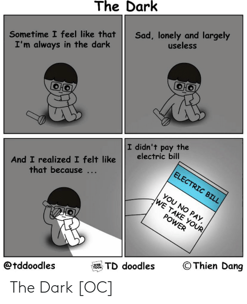 Realized: The Dark  Sad, lonely and largely  useless  Sometime I feel like that  I'm always in the dark  I didn't pay the  electric bill  And I realized I felt like  that because ...  ELECTRIC BILL  YOU NO PAY,  WE TAKE YOUR  POWER  © Thien Dang  TD doodles  WEB  TOON  @tddoodles The Dark [OC]