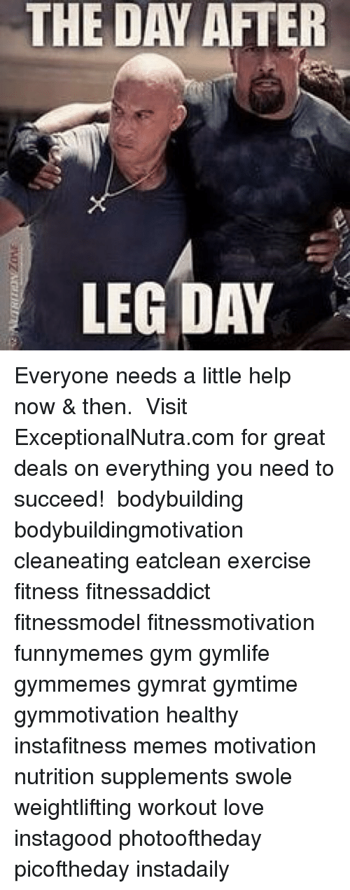 Day After Leg Day: THE DAY  AFTER  LEG DAY Everyone needs a little help now & then. ⠀ Visit ExceptionalNutra.com for great deals on everything you need to succeed! ⠀ bodybuilding bodybuildingmotivation cleaneating eatclean exercise fitness fitnessaddict fitnessmodel fitnessmotivation funnymemes gym gymlife gymmemes gymrat gymtime gymmotivation healthy instafitness memes motivation nutrition supplements swole weightlifting workout love instagood photooftheday picoftheday instadaily ⠀