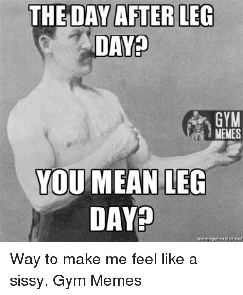Means, The Day After, and Leg: THE DAY AFTER LEG  DAY?  MEMES  YOU MEAN LEG  DAYp  meme Tennrat  ornet Way to make me feel like a sissy.   Gym Memes